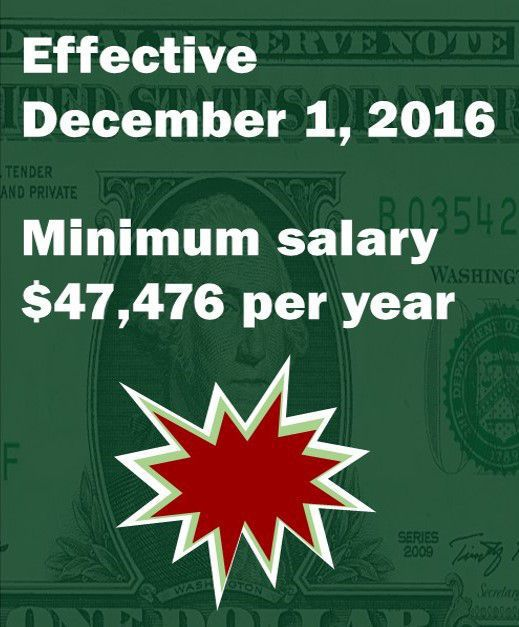 Effective December 1 2016 the new minimum salary level will be $47476 per year